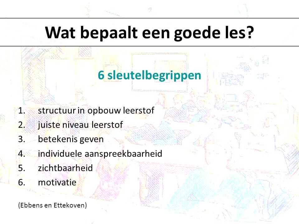 6 sleutelbegrippen 1.structuur in opbouw leerstof begin –kern- afsluiting (plannen) opbouw lessenreeks (zie ook lesvoorbereidingsmodel ABV) Wat bepaalt een goede les?