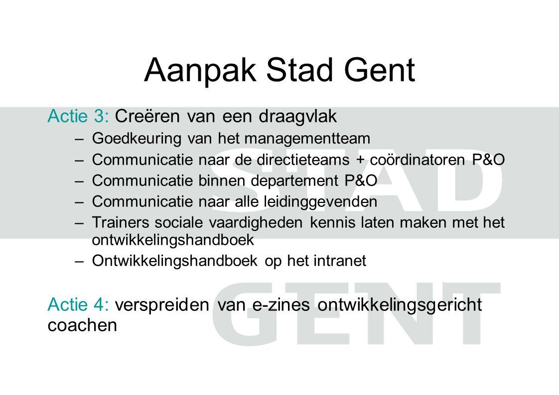 Aanpak Stad Gent Actie 3: Creëren van een draagvlak –Goedkeuring van het managementteam –Communicatie naar de directieteams + coördinatoren P&O –Commu