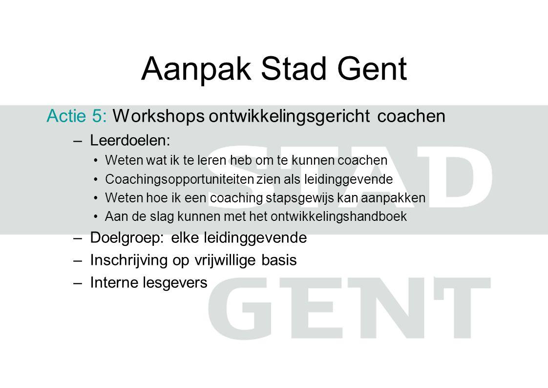 Aanpak Stad Gent Actie 5: Workshops ontwikkelingsgericht coachen –Leerdoelen: Weten wat ik te leren heb om te kunnen coachen Coachingsopportuniteiten zien als leidinggevende Weten hoe ik een coaching stapsgewijs kan aanpakken Aan de slag kunnen met het ontwikkelingshandboek –Doelgroep: elke leidinggevende –Inschrijving op vrijwillige basis –Interne lesgevers