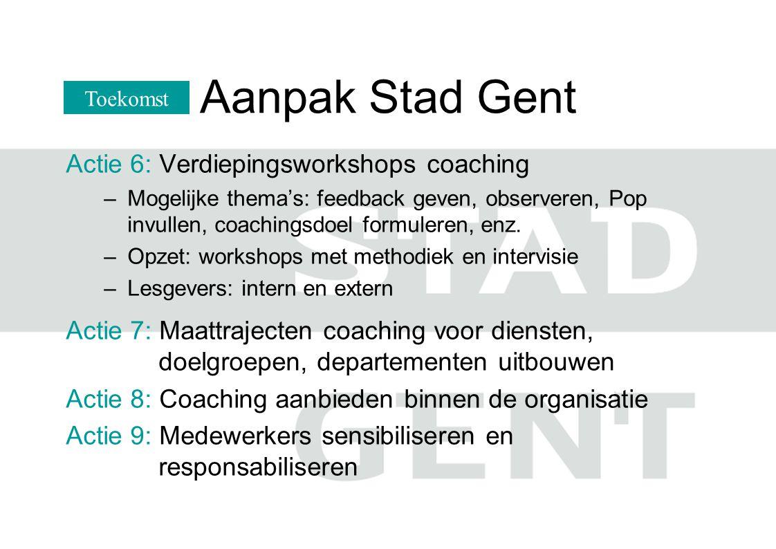 Aanpak Stad Gent Actie 6: Verdiepingsworkshops coaching –Mogelijke thema's: feedback geven, observeren, Pop invullen, coachingsdoel formuleren, enz. –
