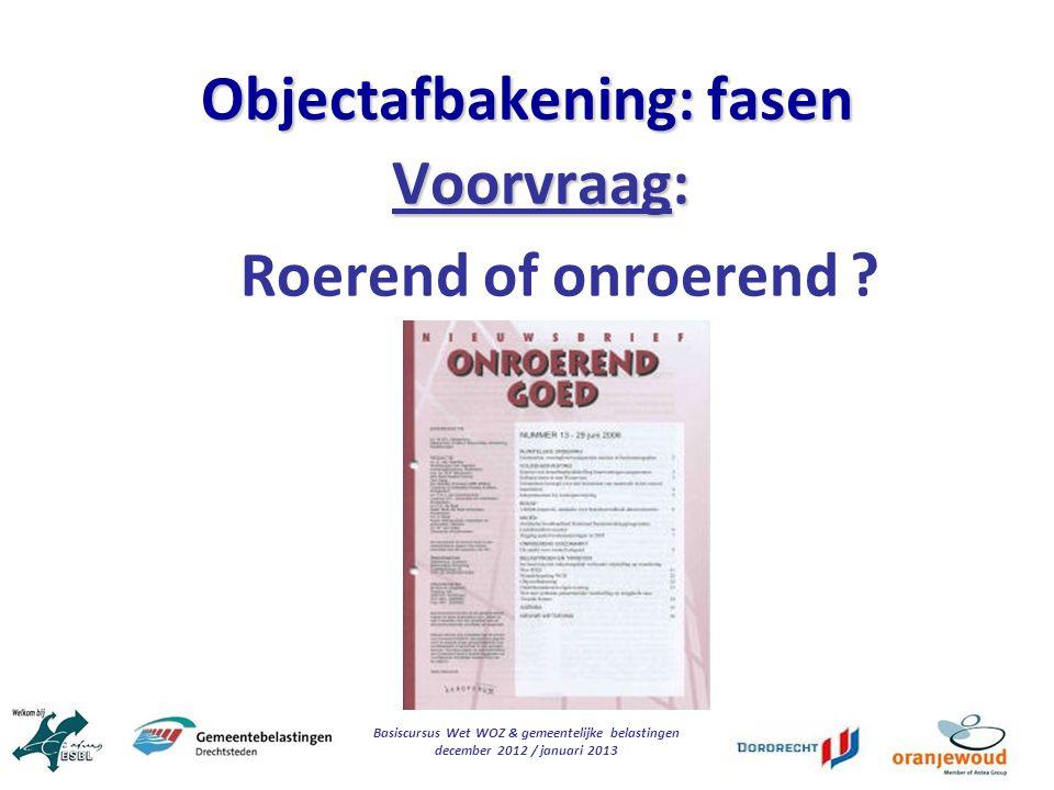 Basiscursus Wet WOZ & gemeentelijke belastingen december 2012 / januari 2013 Objectafbakening: fasen Voorvraag: Roerend of onroerend ?