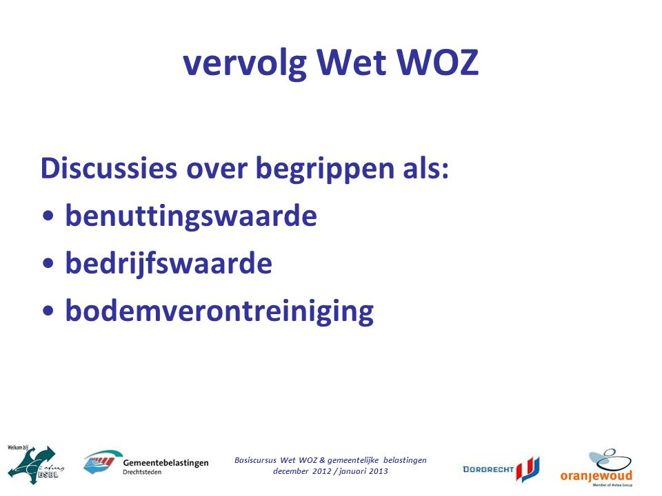 Basiscursus Wet WOZ & gemeentelijke belastingen december 2012 / januari 2013 vervolg Wet WOZ Discussies over begrippen als: benuttingswaarde bedrijfsw