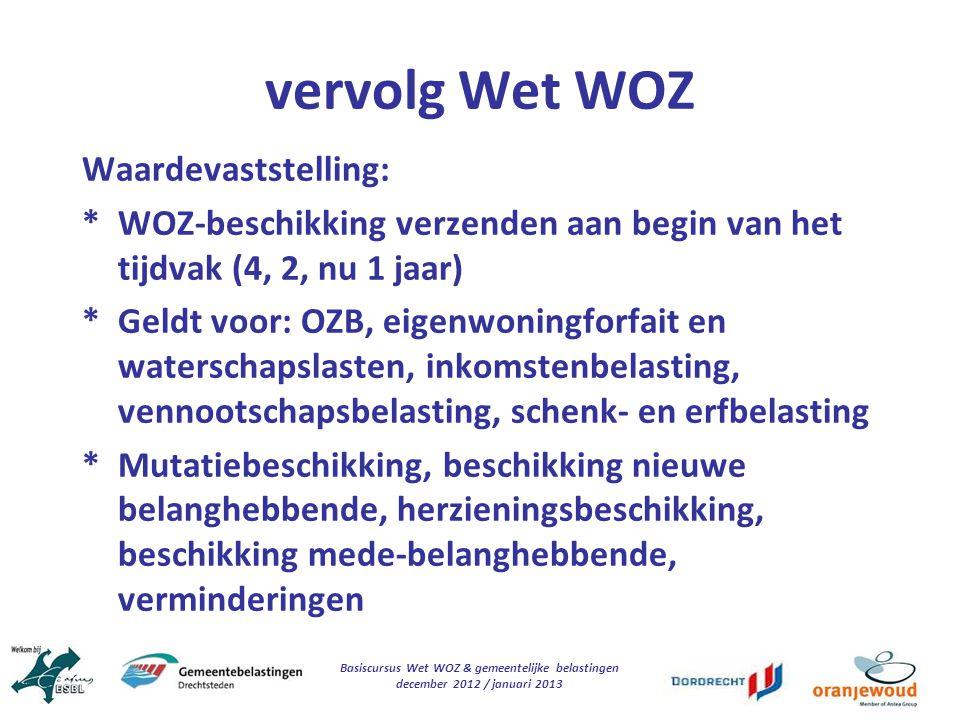 Basiscursus Wet WOZ & gemeentelijke belastingen december 2012 / januari 2013 vervolg Wet WOZ Waardevaststelling: * WOZ-beschikking verzenden aan begin