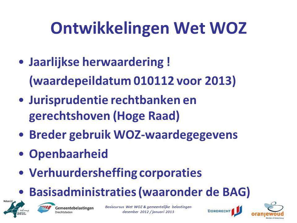 Basiscursus Wet WOZ & gemeentelijke belastingen december 2012 / januari 2013 Ontwikkelingen Wet WOZ Jaarlijkse herwaardering ! (waardepeildatum 010112