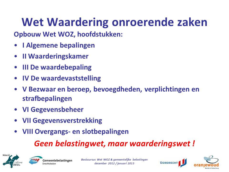 Basiscursus Wet WOZ & gemeentelijke belastingen december 2012 / januari 2013 Wet Waardering onroerende zaken Opbouw Wet WOZ, hoofdstukken: I Algemene