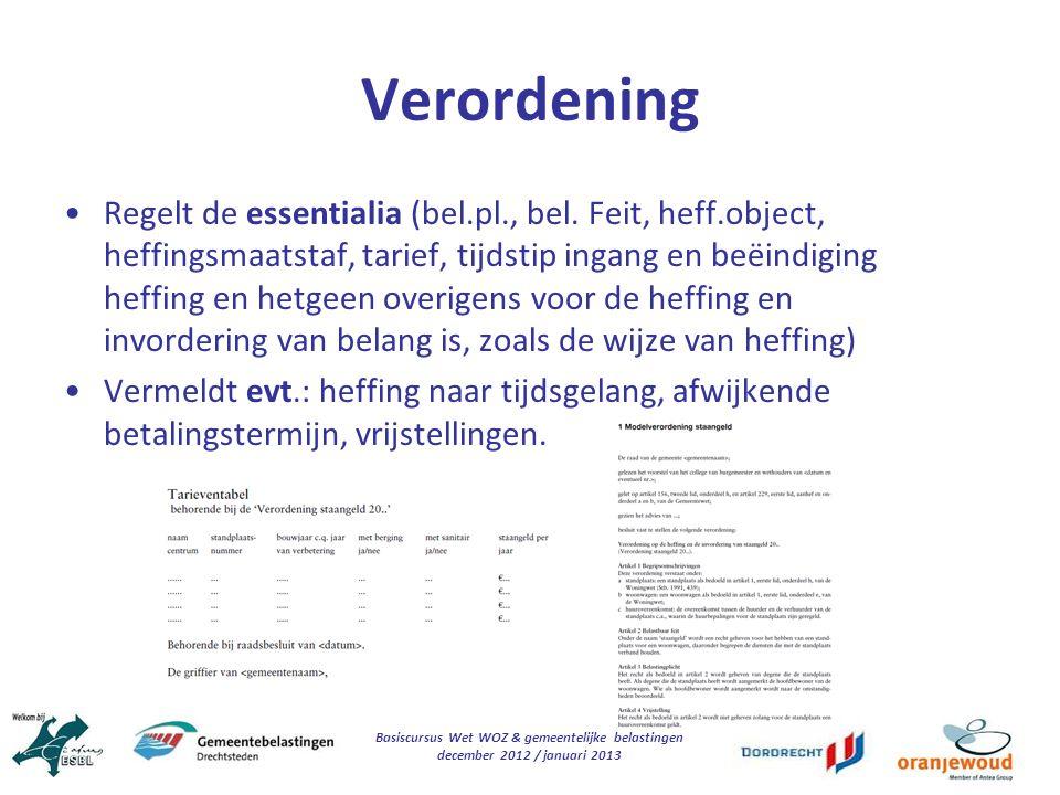 Basiscursus Wet WOZ & gemeentelijke belastingen december 2012 / januari 2013 Verordening Regelt de essentialia (bel.pl., bel. Feit, heff.object, heffi