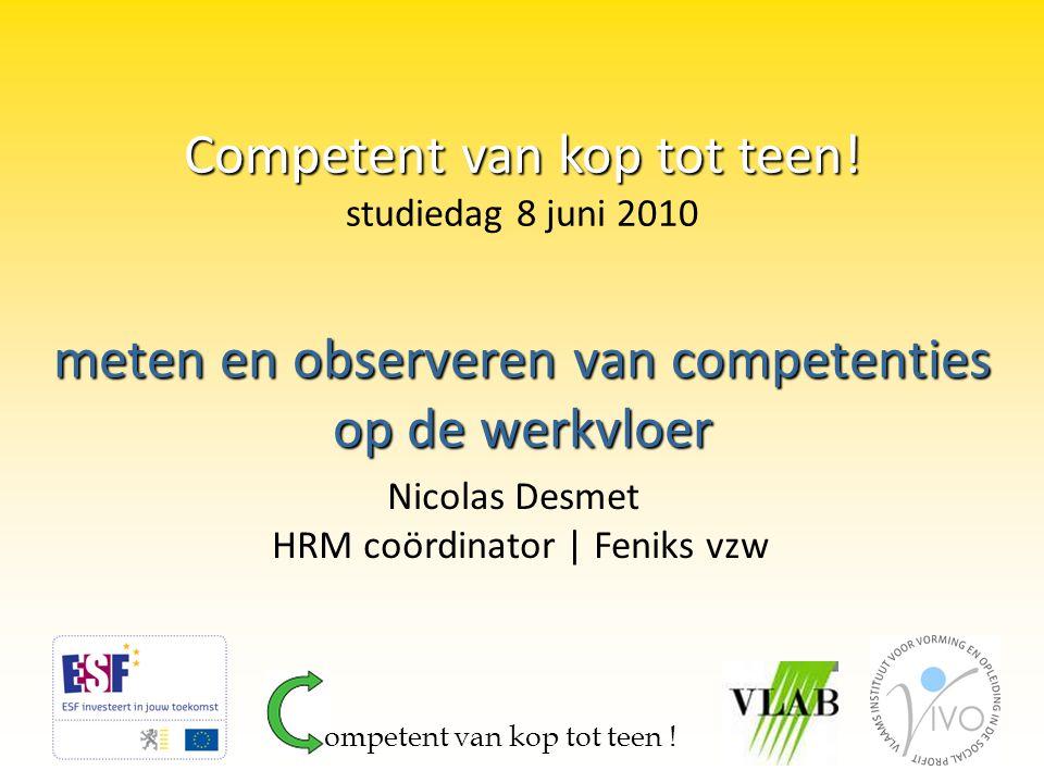 meten en observeren van competenties op de werkvloer Nicolas Desmet HRM coördinator | Feniks vzw Competent van kop tot teen! Competent van kop tot tee