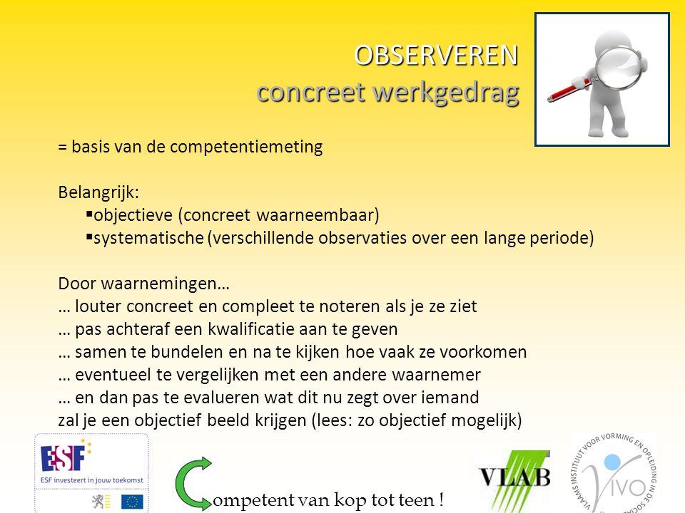 OBSERVEREN concreet werkgedrag OBSERVEREN concreet werkgedrag = basis van de competentiemeting Belangrijk:  objectieve (concreet waarneembaar)  syst