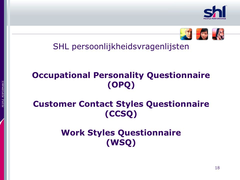 18 PEOPLE PERFORMANCE SHL persoonlijkheidsvragenlijsten Occupational Personality Questionnaire (OPQ) Customer Contact Styles Questionnaire (CCSQ) Work