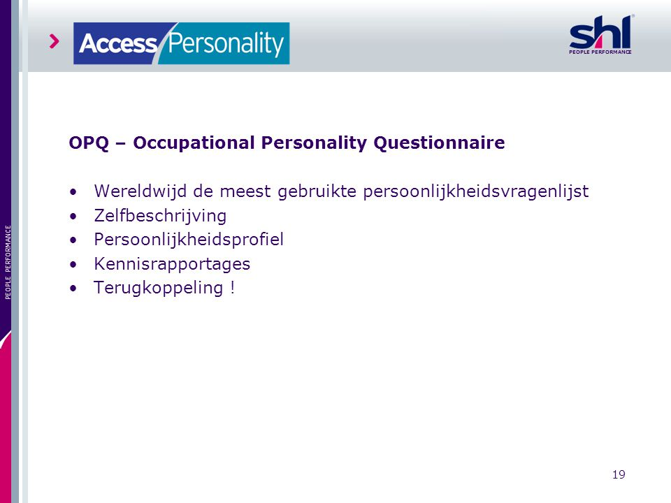 PEOPLE PERFORMANCE 19 PEOPLE PERFORMANCE OPQ – Occupational Personality Questionnaire Wereldwijd de meest gebruikte persoonlijkheidsvragenlijst Zelfbe