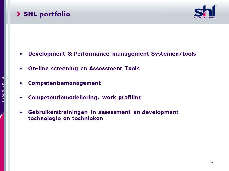 PEOPLE PERFORMANCE 3 SHL portfolio Development & Performance management Systemen/tools On-line screening en Assessment Tools Competentiemanagement Competentiemodellering, work profiling Gebruikerstrainingen in assessment en development technologie en technieken
