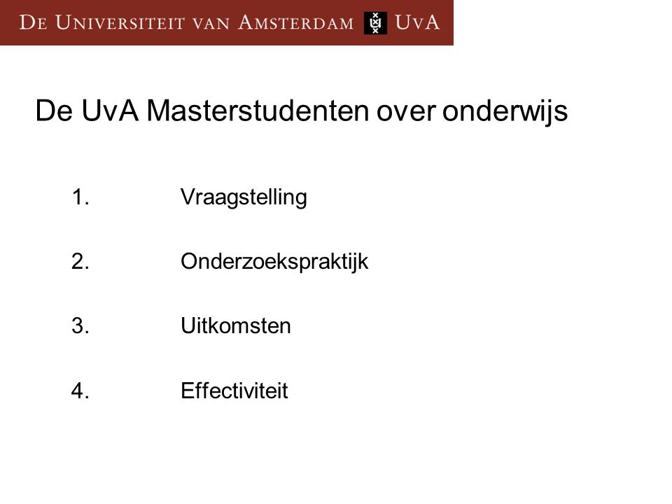 De UvA Masterstudenten over onderwijs 1.Vraagstelling 2.Onderzoekspraktijk 3.Uitkomsten 4.Effectiviteit