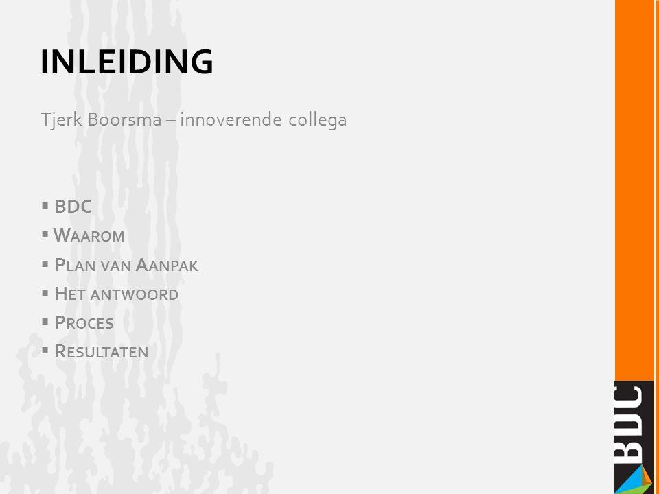 Tjerk Boorsma – innoverende collega  BDC  W AAROM  P LAN VAN A ANPAK  H ET ANTWOORD  P ROCES  R ESULTATEN INLEIDING