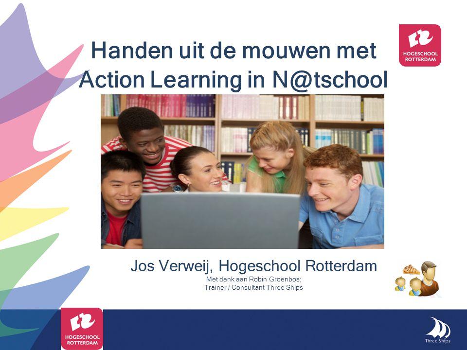Jos Verweij, Hogeschool Rotterdam Met dank aan Robin Groenbos; Trainer / Consultant Three Ships Handen uit de mouwen met Action Learning in N@tschool