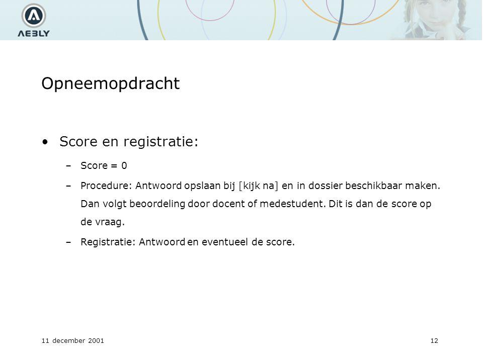 11 december 200112 Opneemopdracht Score en registratie: –Score = 0 –Procedure: Antwoord opslaan bij [kijk na] en in dossier beschikbaar maken.