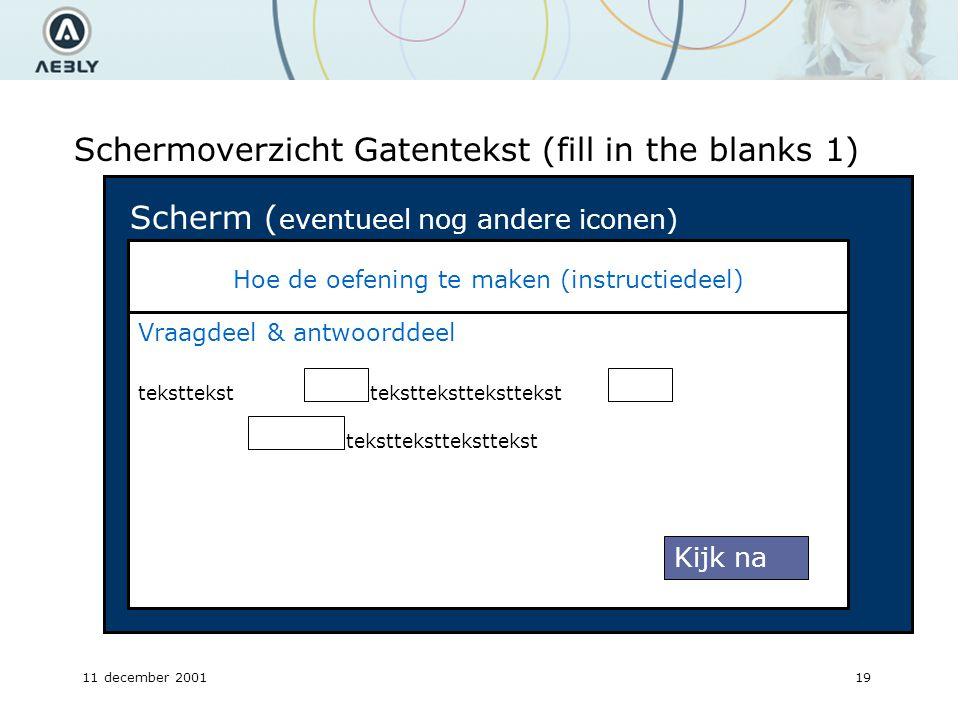 11 december 200119 Schermoverzicht Gatentekst (fill in the blanks 1) Hoe de oefening te maken (instructiedeel) Scherm ( eventueel nog andere iconen) Vraagdeel & antwoorddeel teksttekst Kijk na