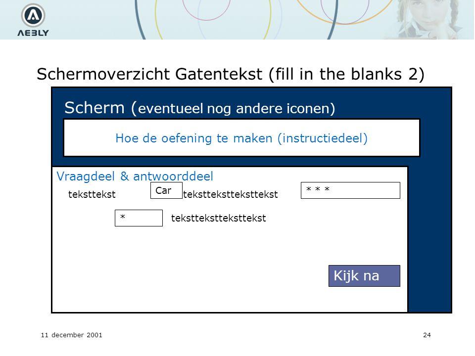 11 december 200124 Schermoverzicht Gatentekst (fill in the blanks 2) Hoe de oefening te maken (instructiedeel) Scherm ( eventueel nog andere iconen) Vraagdeel & antwoorddeel teksttekst Car * teksttekst * * * Kijk na