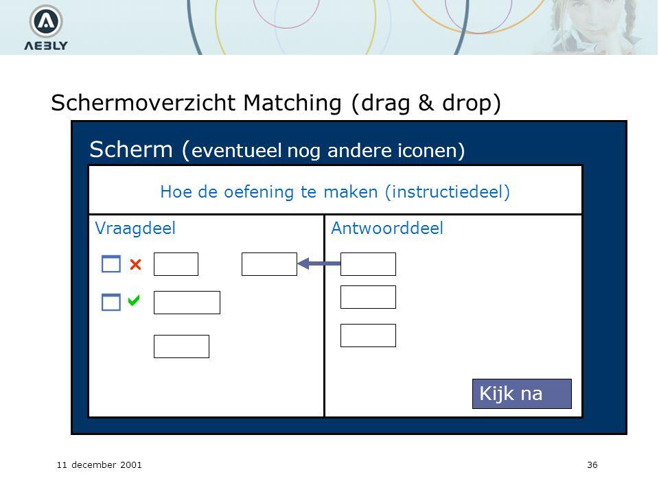 11 december 200136 Schermoverzicht Matching (drag & drop) Hoe de oefening te maken (instructiedeel) Antwoorddeel Kijk na Scherm ( eventueel nog andere iconen) Vraagdeel   