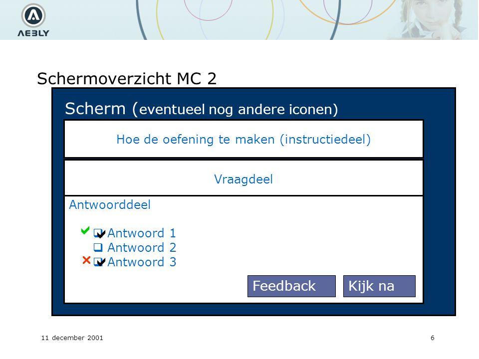 11 december 20017 Schermoverzicht MC 2 Vraagdeel Hoe de oefening te maken (instructiedeel) Antwoorddeel  Antwoord 1  Antwoord 2  Antwoord 3  Kijk naFeedback Scherm ( eventueel nog andere iconen)    Feedback gedeelte Met link naar andere gedeelten van websites.