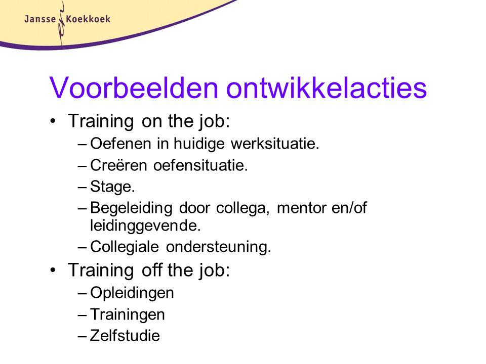 Voorbeelden ontwikkelacties Training on the job: –Oefenen in huidige werksituatie. –Creëren oefensituatie. –Stage. –Begeleiding door collega, mentor e