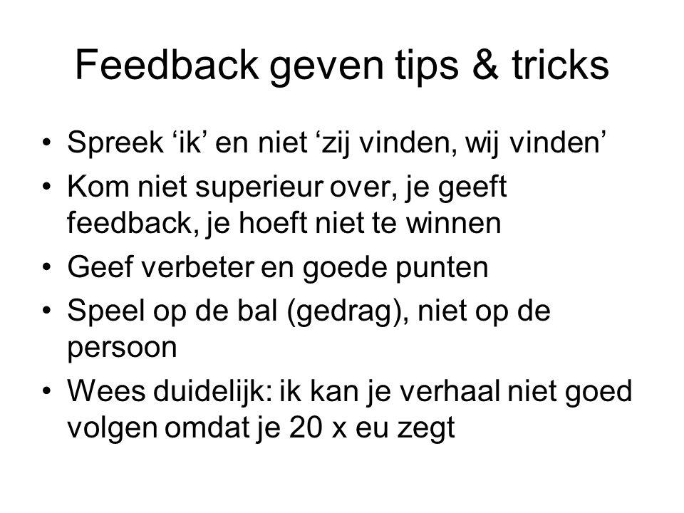 Feedback geven tips & tricks Spreek 'ik' en niet 'zij vinden, wij vinden' Kom niet superieur over, je geeft feedback, je hoeft niet te winnen Geef ver