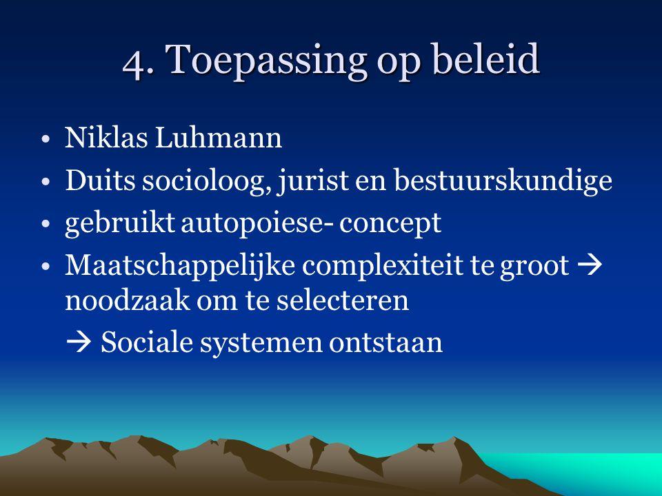 4. Toepassing op beleid Niklas Luhmann Duits socioloog, jurist en bestuurskundige gebruikt autopoiese- concept Maatschappelijke complexiteit te groot