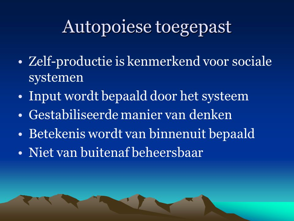 Autopoiese toegepast Zelf-productie is kenmerkend voor sociale systemen Input wordt bepaald door het systeem Gestabiliseerde manier van denken Beteken