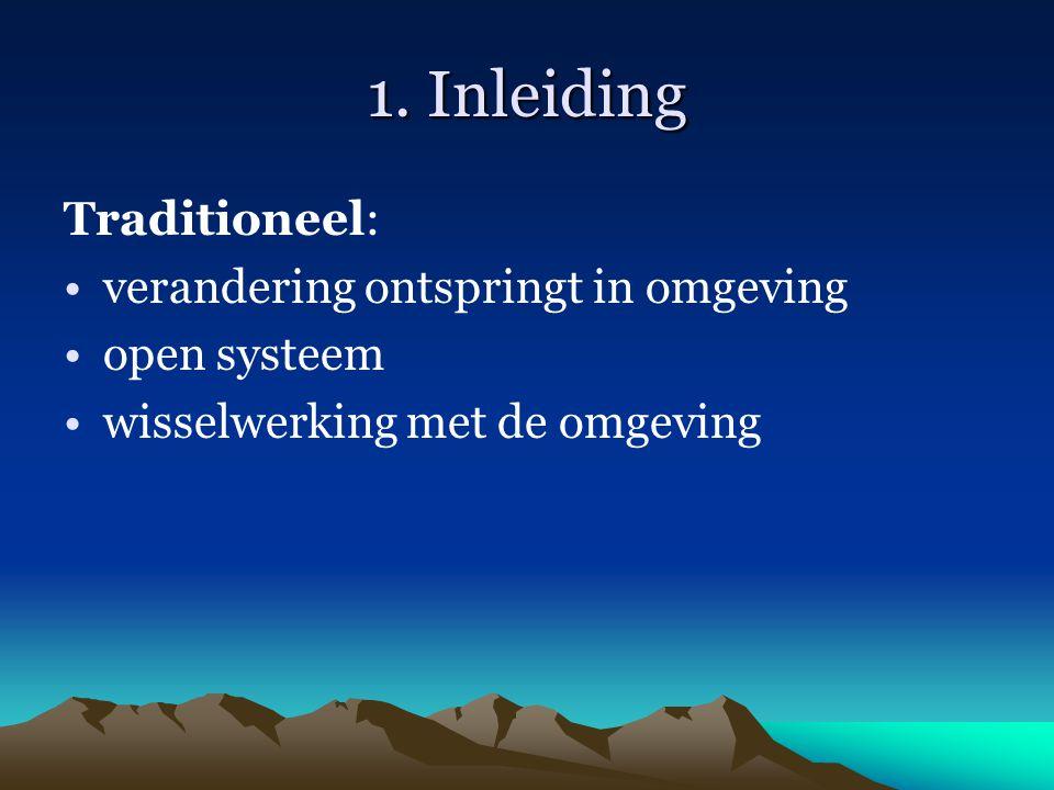 1. Inleiding Traditioneel: verandering ontspringt in omgeving open systeem wisselwerking met de omgeving