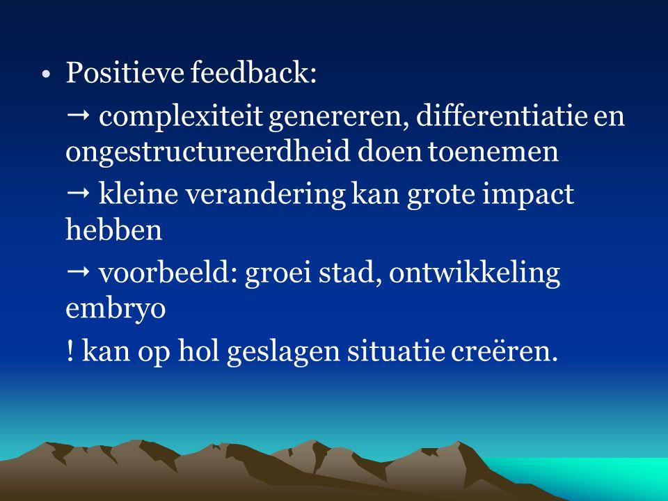 Positieve feedback:  complexiteit genereren, differentiatie en ongestructureerdheid doen toenemen  kleine verandering kan grote impact hebben  voor