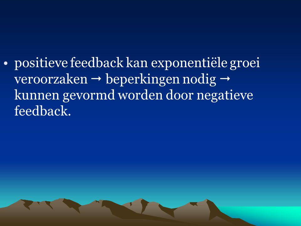 positieve feedback kan exponentiële groei veroorzaken  beperkingen nodig  kunnen gevormd worden door negatieve feedback.