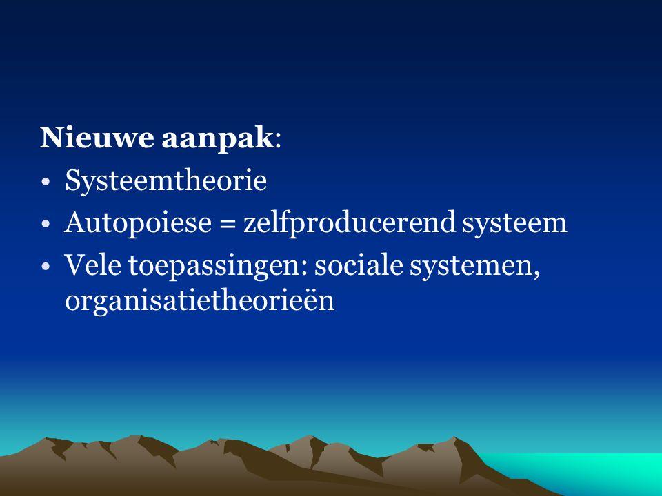 Nieuwe aanpak: Systeemtheorie Autopoiese = zelfproducerend systeem Vele toepassingen: sociale systemen, organisatietheorieën