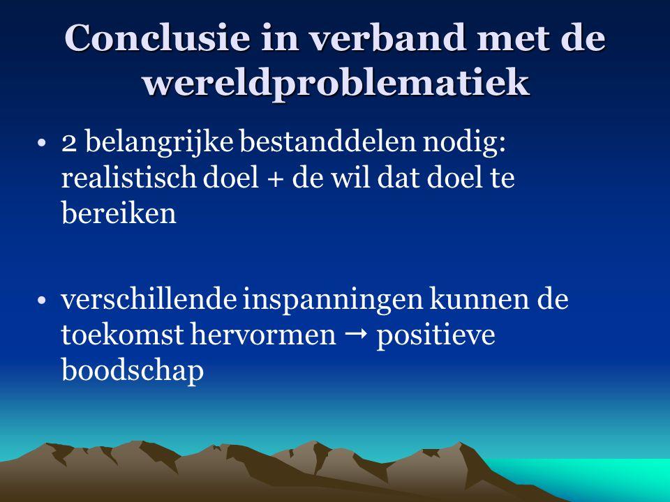 Conclusie in verband met de wereldproblematiek 2 belangrijke bestanddelen nodig: realistisch doel + de wil dat doel te bereiken verschillende inspanni