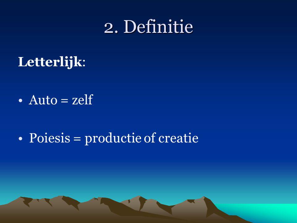 2. Definitie Letterlijk: Auto = zelf Poiesis = productie of creatie