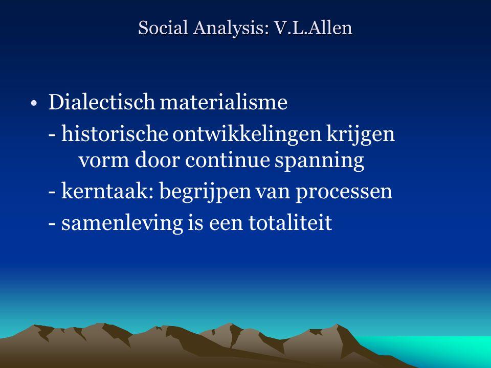 Social Analysis: V.L.Allen Dialectisch materialisme - historische ontwikkelingen krijgen vorm door continue spanning - kerntaak: begrijpen van process