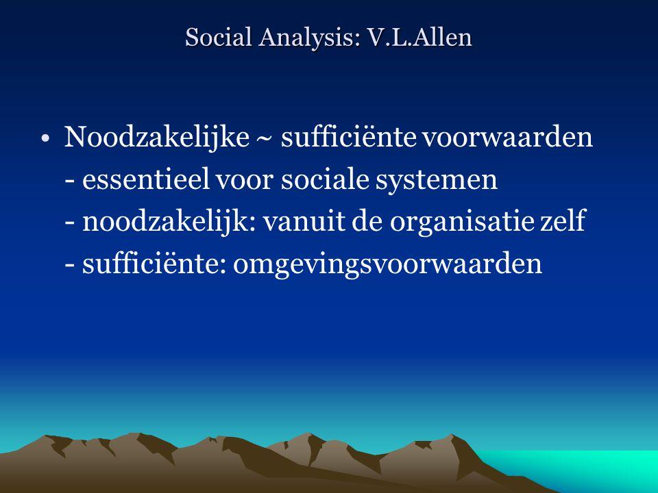 Social Analysis: V.L.Allen Noodzakelijke ~ sufficiënte voorwaarden - essentieel voor sociale systemen - noodzakelijk: vanuit de organisatie zelf - suf