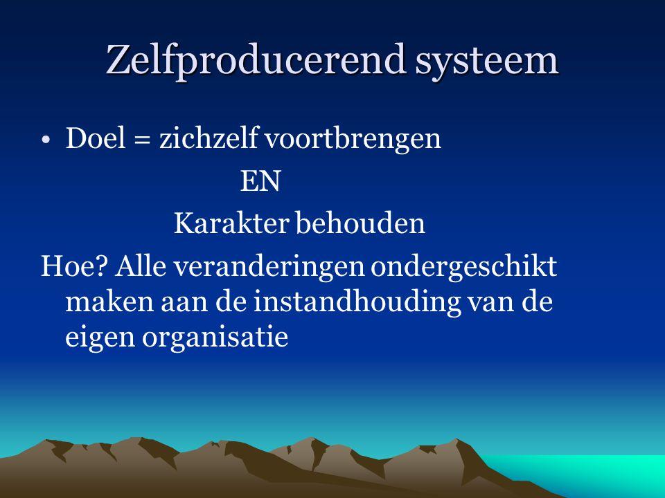 Zelfproducerend systeem Doel = zichzelf voortbrengen EN Karakter behouden Hoe? Alle veranderingen ondergeschikt maken aan de instandhouding van de eig