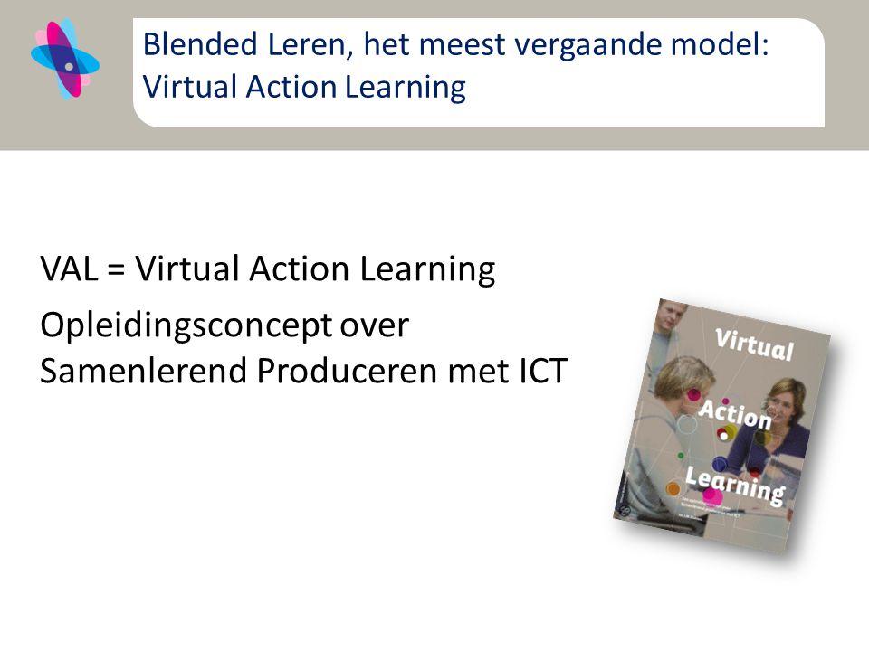 Blended Leren, het meest vergaande model: Virtual Action Learning VAL = Virtual Action Learning Opleidingsconcept over Samenlerend Produceren met ICT