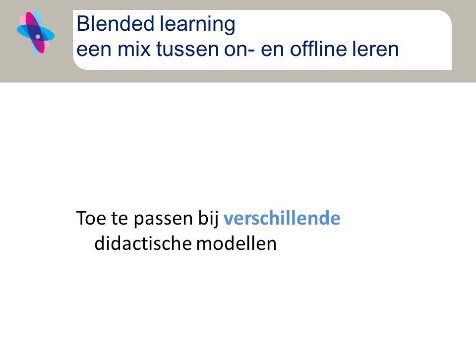Blended learning een mix tussen on- en offline leren Toe te passen bij verschillende didactische modellen