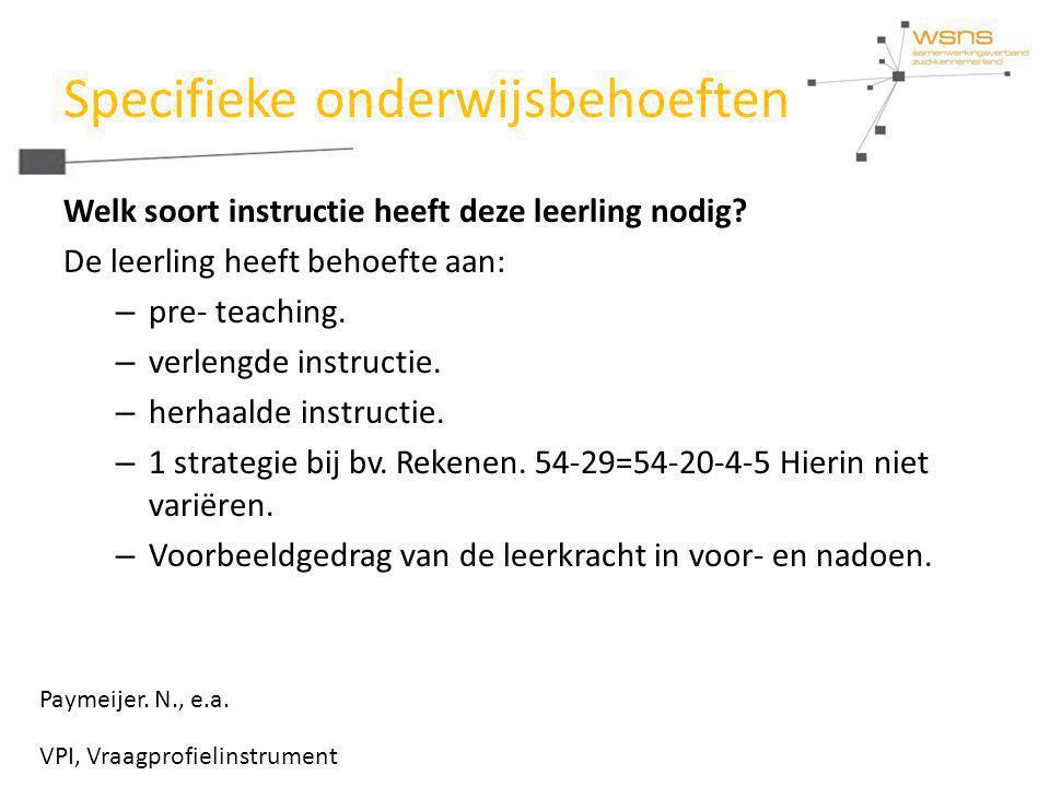 Specifieke onderwijsbehoeften Welk soort instructie heeft deze leerling nodig? De leerling heeft behoefte aan: – pre- teaching. – verlengde instructie