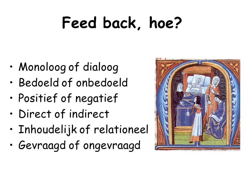 Feed back, hoe? Monoloog of dialoog Bedoeld of onbedoeld Positief of negatief Direct of indirect Inhoudelijk of relationeel Gevraagd of ongevraagd