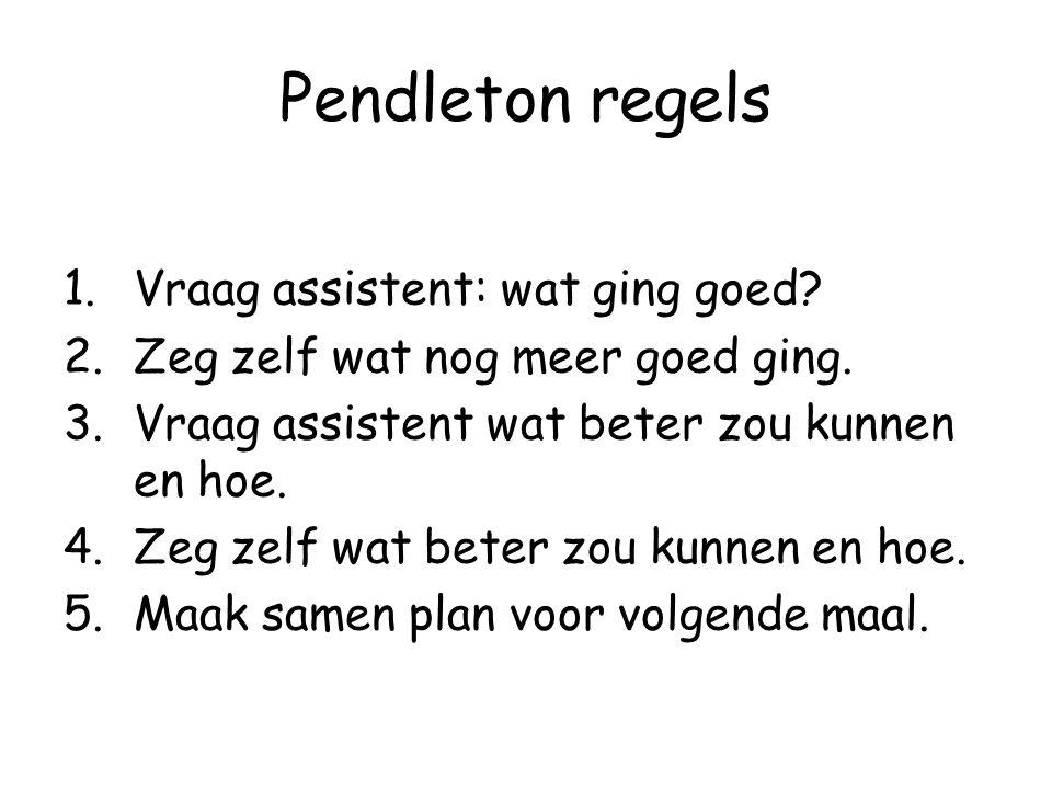 Pendleton regels 1.Vraag assistent: wat ging goed? 2.Zeg zelf wat nog meer goed ging. 3.Vraag assistent wat beter zou kunnen en hoe. 4.Zeg zelf wat be