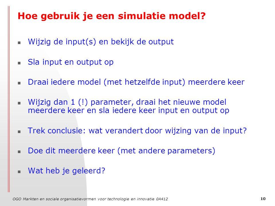 OGO Markten en sociale organisatievormen voor technologie en innovatie 0A412 10 Hoe gebruik je een simulatie model? Wijzig de input(s) en bekijk de ou