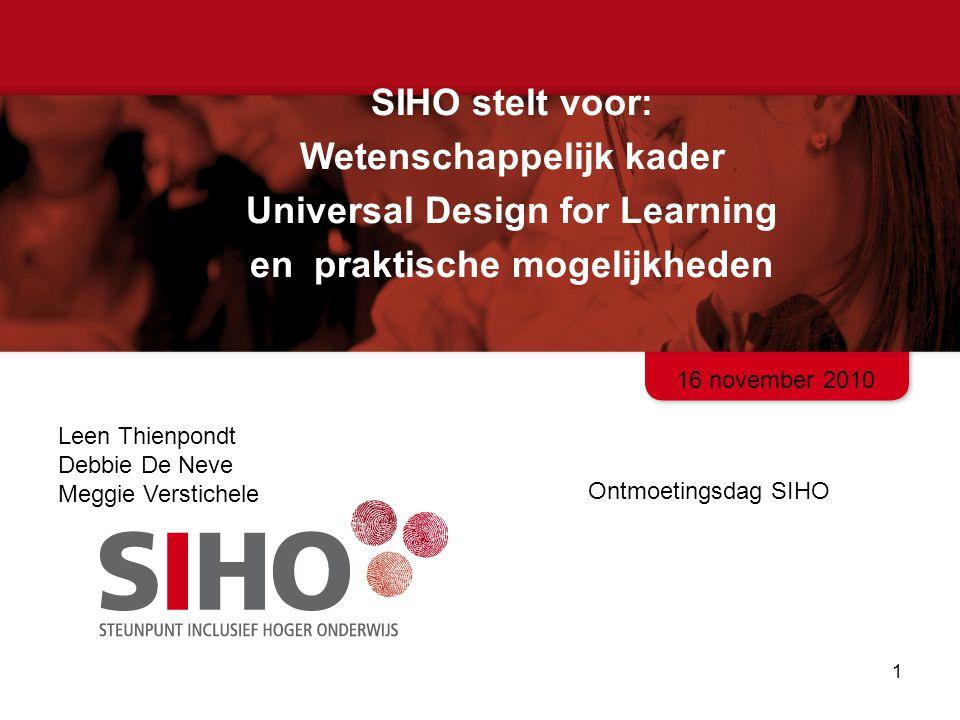 SIHO stelt voor: Wetenschappelijk kader Universal Design for Learning en praktische mogelijkheden 1 Ontmoetingsdag SIHO Leen Thienpondt Debbie De Neve