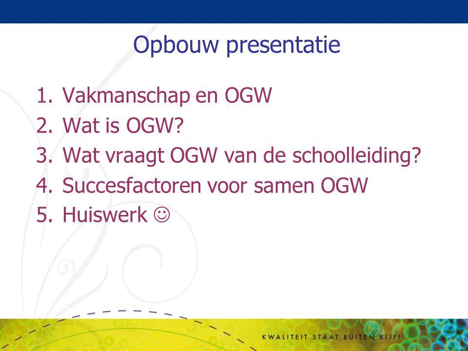 Opbouw presentatie 1.Vakmanschap en OGW 2.Wat is OGW? 3.Wat vraagt OGW van de schoolleiding? 4.Succesfactoren voor samen OGW 5.Huiswerk