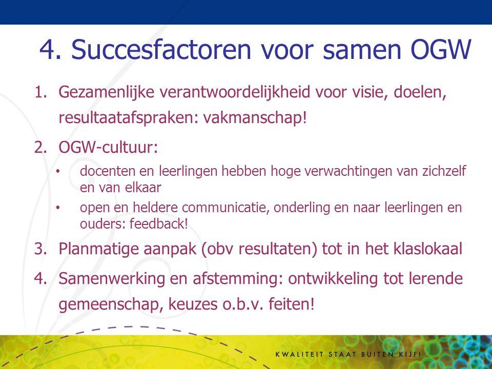 4. Succesfactoren voor samen OGW 1.Gezamenlijke verantwoordelijkheid voor visie, doelen, resultaatafspraken: vakmanschap! 2.OGW-cultuur: docenten en l