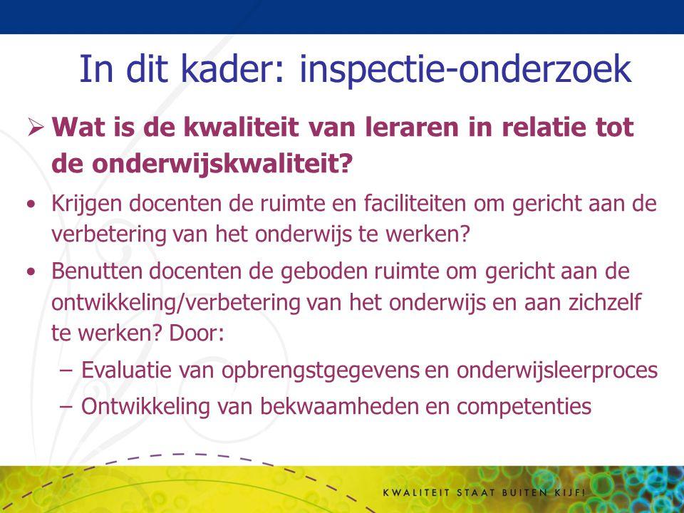 In dit kader: inspectie-onderzoek  Wat is de kwaliteit van leraren in relatie tot de onderwijskwaliteit? Krijgen docenten de ruimte en faciliteiten o