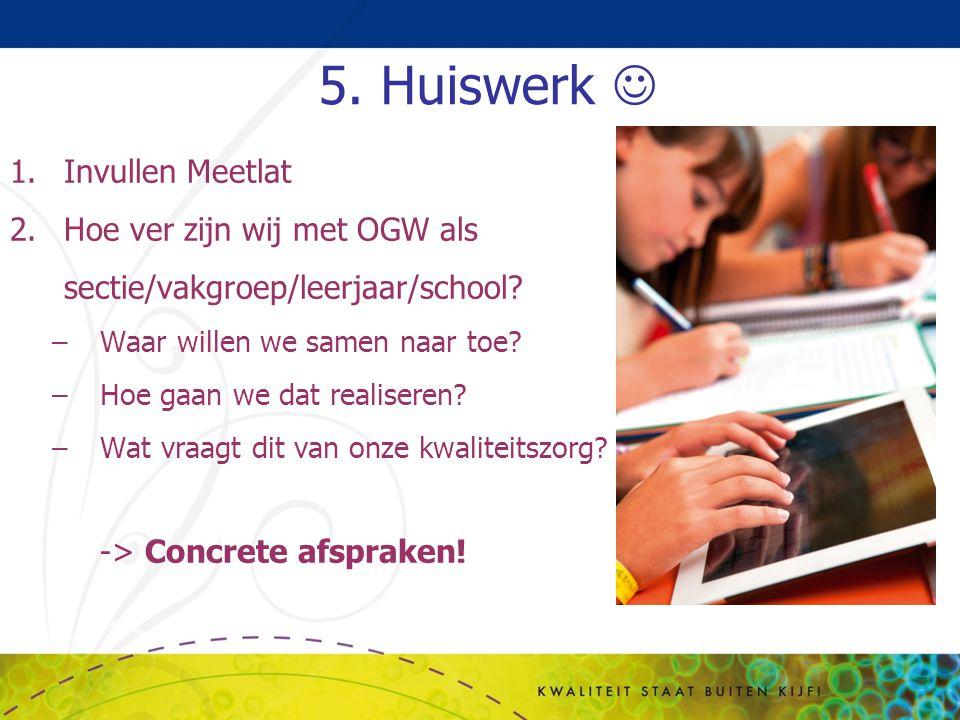 5. Huiswerk 1.Invullen Meetlat 2.Hoe ver zijn wij met OGW als sectie/vakgroep/leerjaar/school? –Waar willen we samen naar toe? –Hoe gaan we dat realis