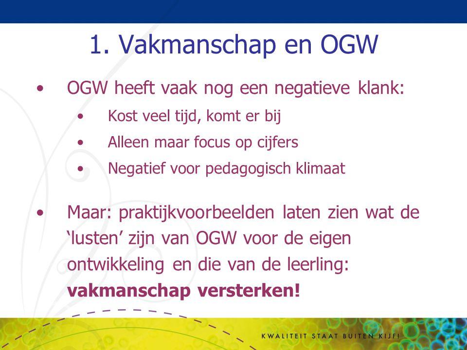 1. Vakmanschap en OGW OGW heeft vaak nog een negatieve klank: Kost veel tijd, komt er bij Alleen maar focus op cijfers Negatief voor pedagogisch klima