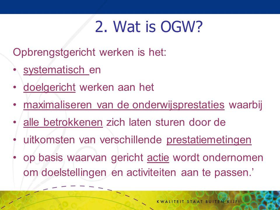 2. Wat is OGW? Opbrengstgericht werken is het: systematisch en doelgericht werken aan het maximaliseren van de onderwijsprestaties waarbij alle betrok