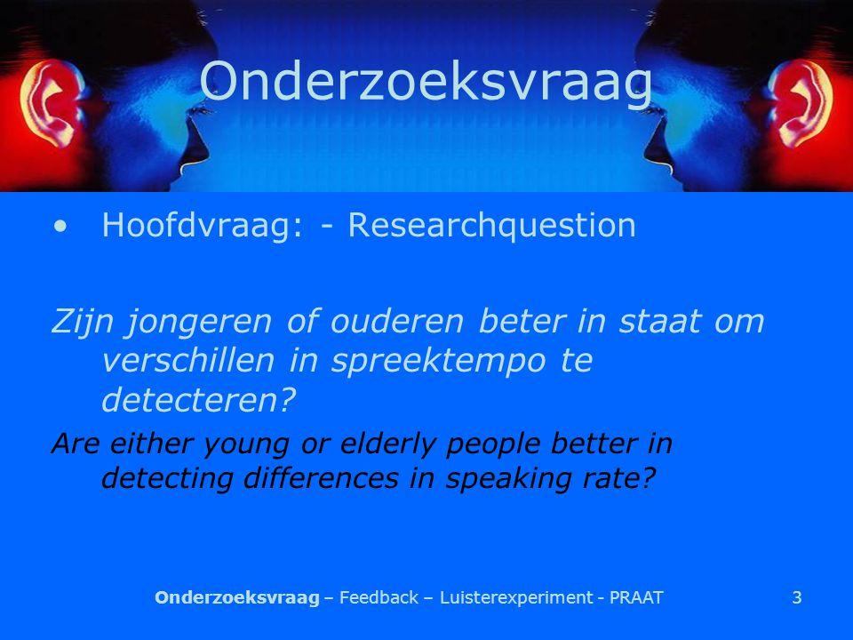 3 Onderzoeksvraag Hoofdvraag: - Researchquestion Zijn jongeren of ouderen beter in staat om verschillen in spreektempo te detecteren.